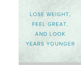 Lose weight, feel great, and look years younger!